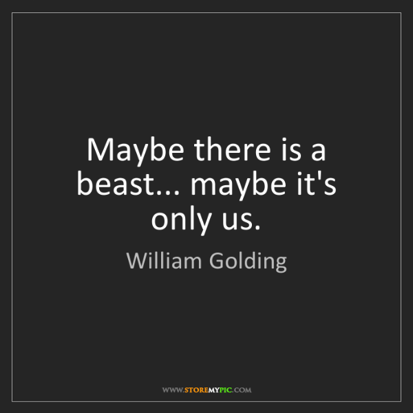 William Golding: Maybe there is a beast... maybe it's only us.