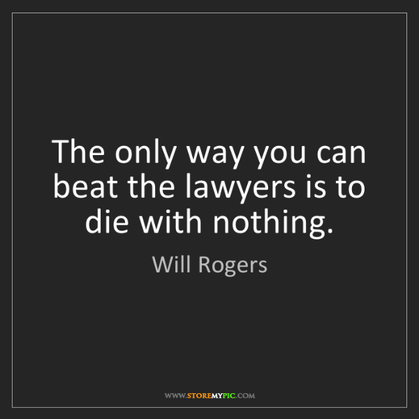 Will Rogers: The only way you can beat the lawyers is to die with...