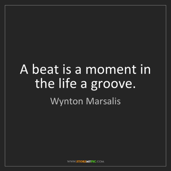 Wynton Marsalis: A beat is a moment in the life a groove.