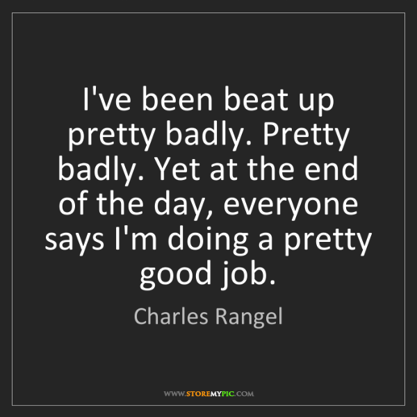 Charles Rangel: I've been beat up pretty badly. Pretty badly. Yet at...