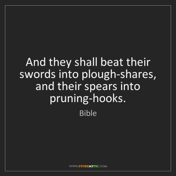 Bible: And they shall beat their swords into plough-shares,...