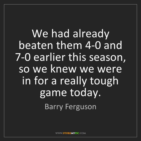 Barry Ferguson: We had already beaten them 4-0 and 7-0 earlier this season,...