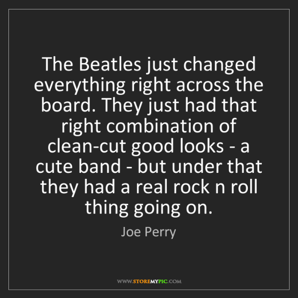 Joe Perry: The Beatles just changed everything right across the...