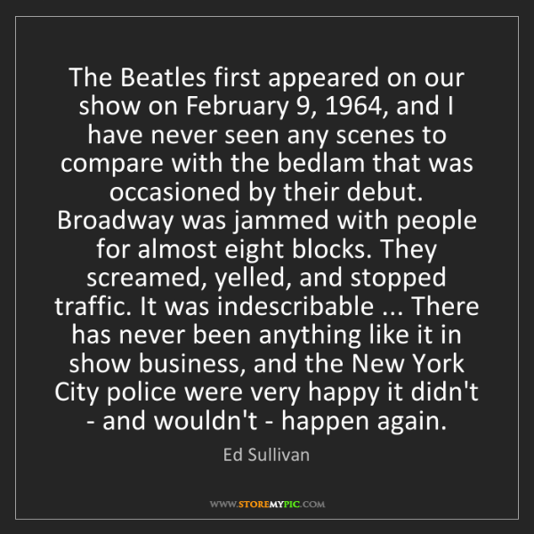 Ed Sullivan: The Beatles first appeared on our show on February 9,...