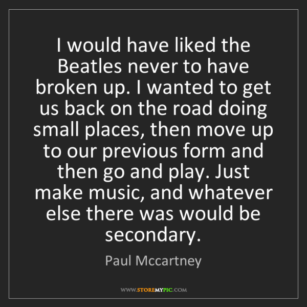 Paul Mccartney: I would have liked the Beatles never to have broken up....