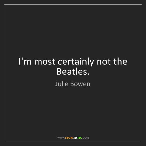Julie Bowen: I'm most certainly not the Beatles.