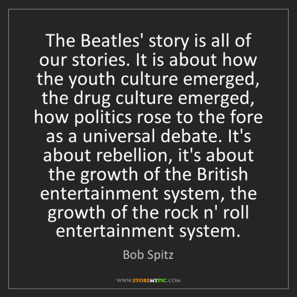 Bob Spitz: The Beatles' story is all of our stories. It is about...