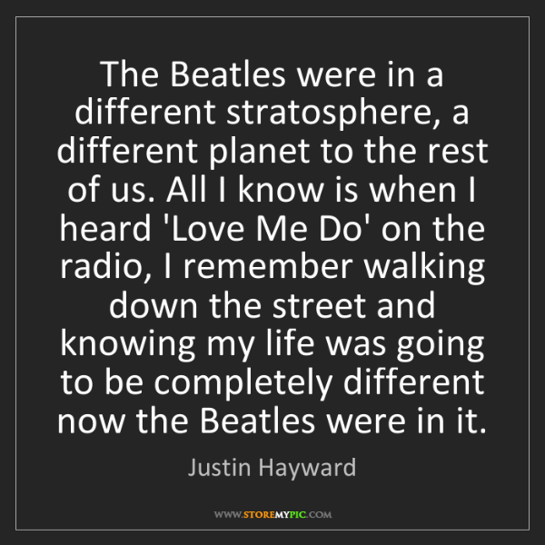 Justin Hayward: The Beatles were in a different stratosphere, a different...