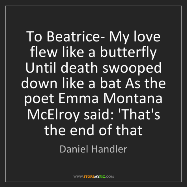 Daniel Handler: To Beatrice- My love flew like a butterfly Until death...