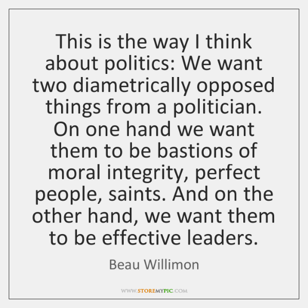 This is the way I think about politics: We want two diametrically ...