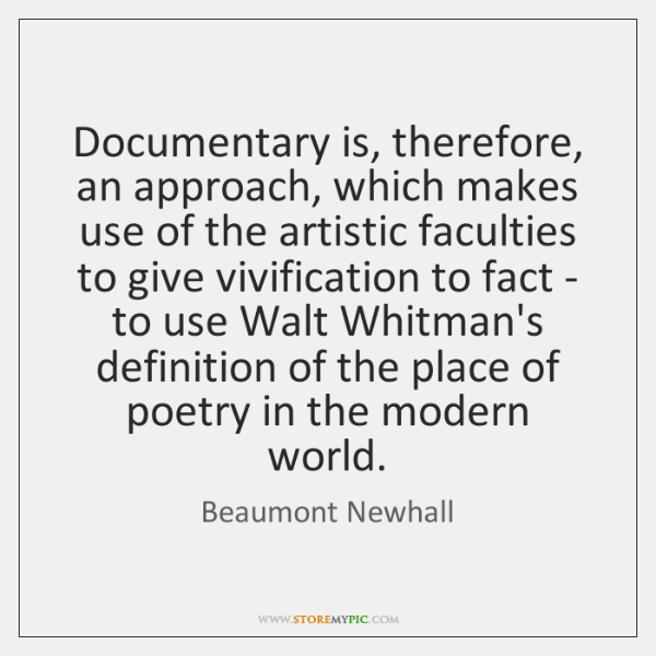 Documentary is, therefore, an approach, which makes use of the artistic faculties ...