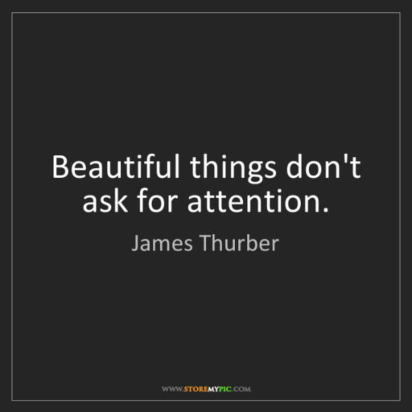 James Thurber: Beautiful things don't ask for attention.