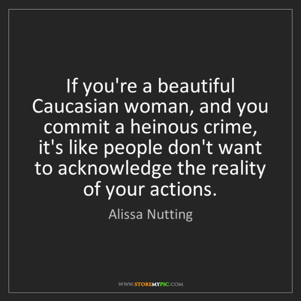 Alissa Nutting: If you're a beautiful Caucasian woman, and you commit...