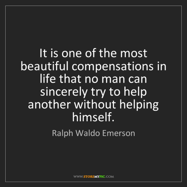 Ralph Waldo Emerson: It is one of the most beautiful compensations in life...