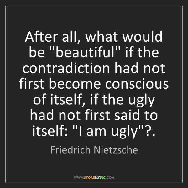 "Friedrich Nietzsche: After all, what would be ""beautiful"" if the contradiction..."