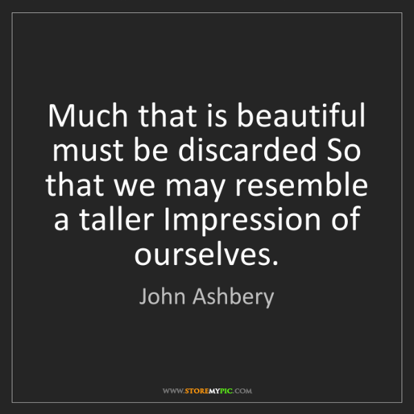 John Ashbery: Much that is beautiful must be discarded So that we may...