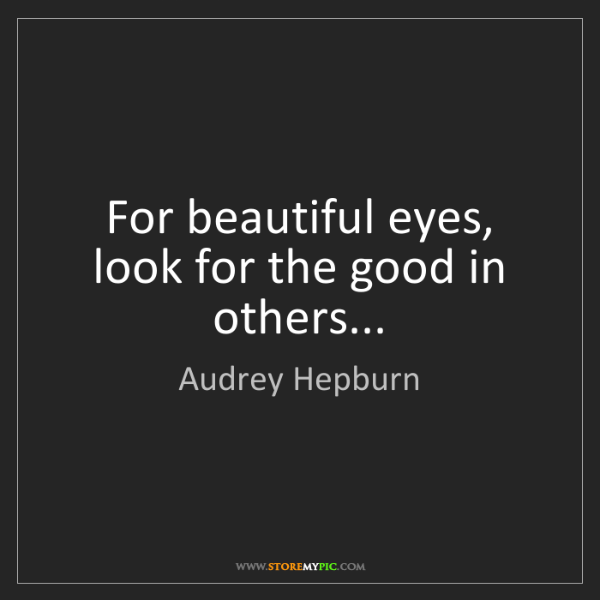 Audrey Hepburn For Beautiful Eyes Look For The Good In Others