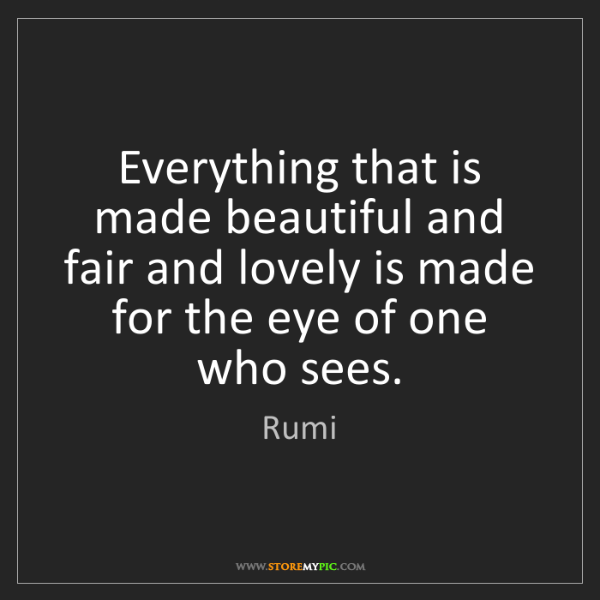 Rumi: Everything that is made beautiful and fair and lovely...