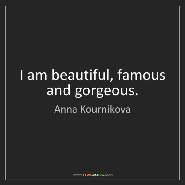 Anna Kournikova: I am beautiful, famous and gorgeous.