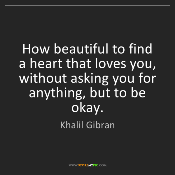Khalil Gibran: How beautiful to find a heart that loves you, without...