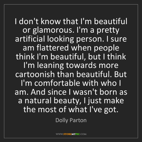Dolly Parton: I don't know that I'm beautiful or glamorous. I'm a pretty...