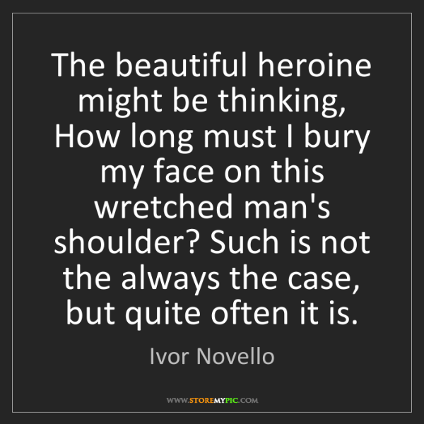 Ivor Novello: The beautiful heroine might be thinking, How long must...