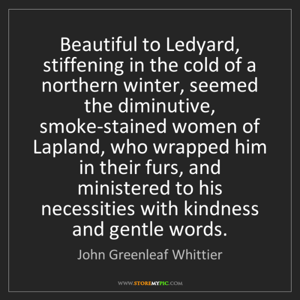 John Greenleaf Whittier: Beautiful to Ledyard, stiffening in the cold of a northern...