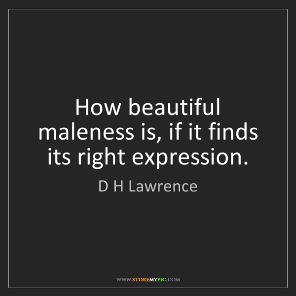 D H Lawrence: How beautiful maleness is, if it finds its right expression.