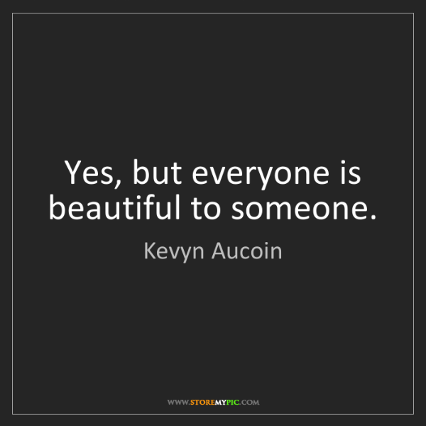 Kevyn Aucoin: Yes, but everyone is beautiful to someone.