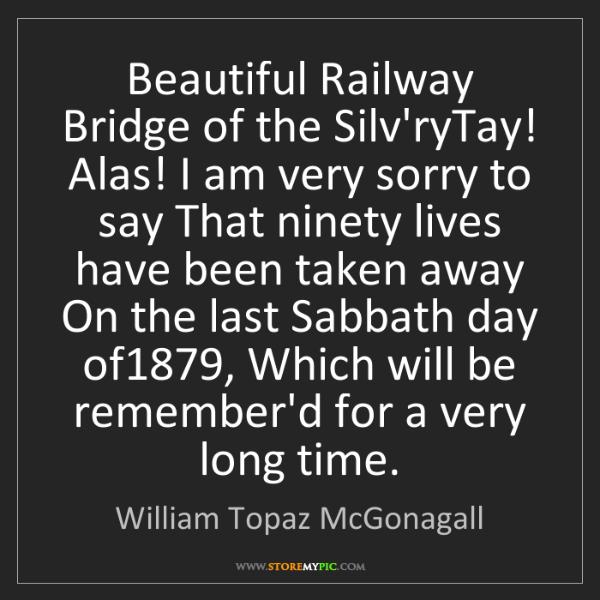 William Topaz McGonagall: Beautiful Railway Bridge of the Silv'ryTay! Alas! I am...