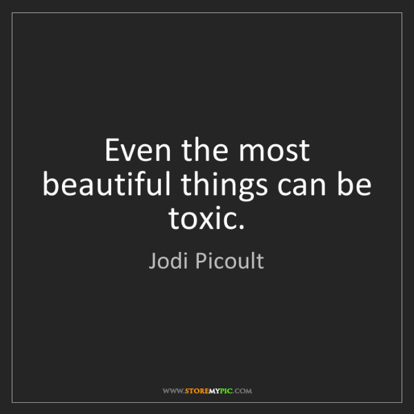 Jodi Picoult: Even the most beautiful things can be toxic.