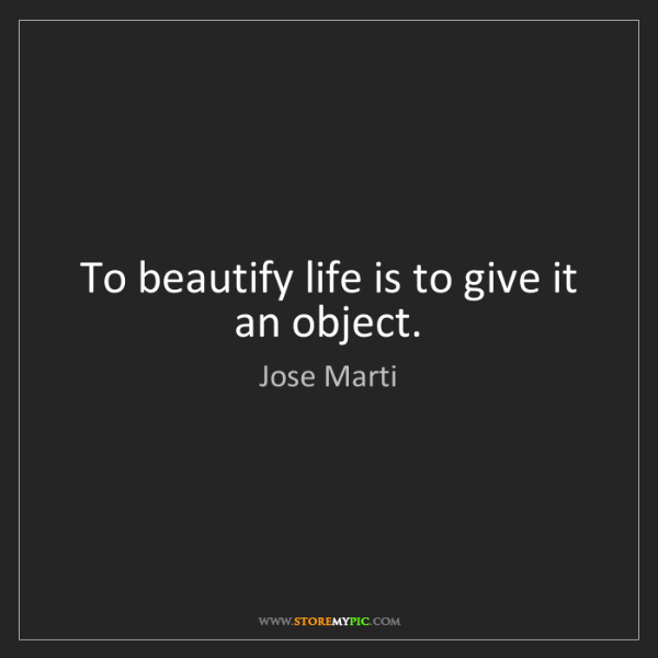 Jose Marti: To beautify life is to give it an object.