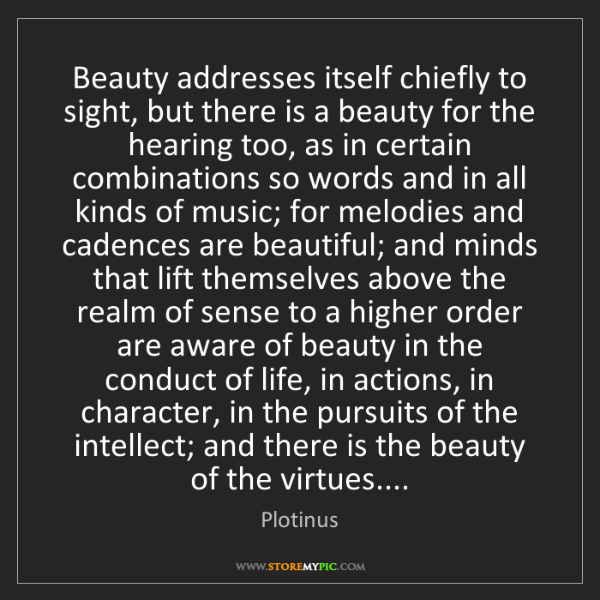 Plotinus: Beauty addresses itself chiefly to sight, but there is...