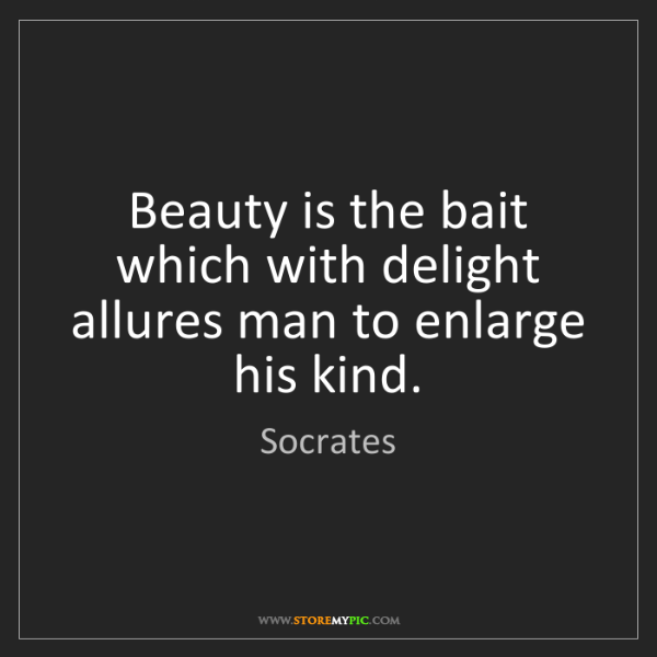 Socrates: Beauty is the bait which with delight allures man to...