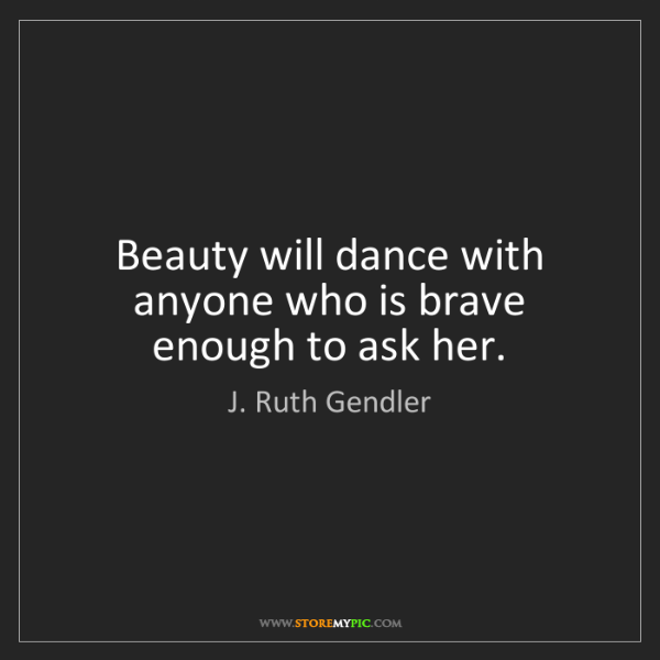 J. Ruth Gendler: Beauty will dance with anyone who is brave enough to...