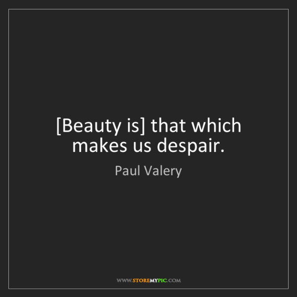 Paul Valery: [Beauty is] that which makes us despair.