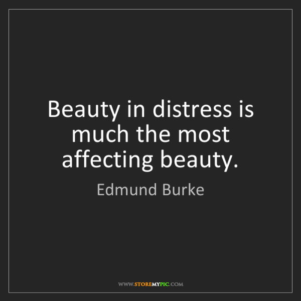 Edmund Burke: Beauty in distress is much the most affecting beauty.