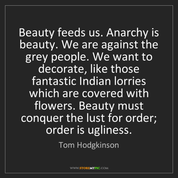 Tom Hodgkinson: Beauty feeds us. Anarchy is beauty. We are against the...