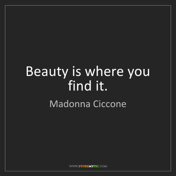 Madonna Ciccone: Beauty is where you find it.