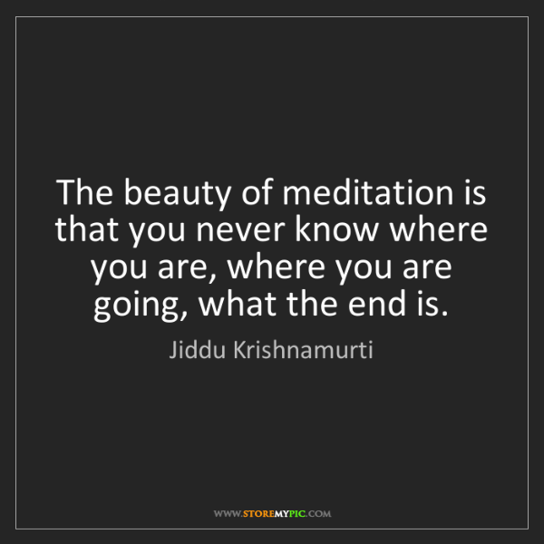 Jiddu Krishnamurti: The beauty of meditation is that you never know where...