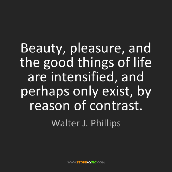 Walter J. Phillips: Beauty, pleasure, and the good things of life are intensified,...