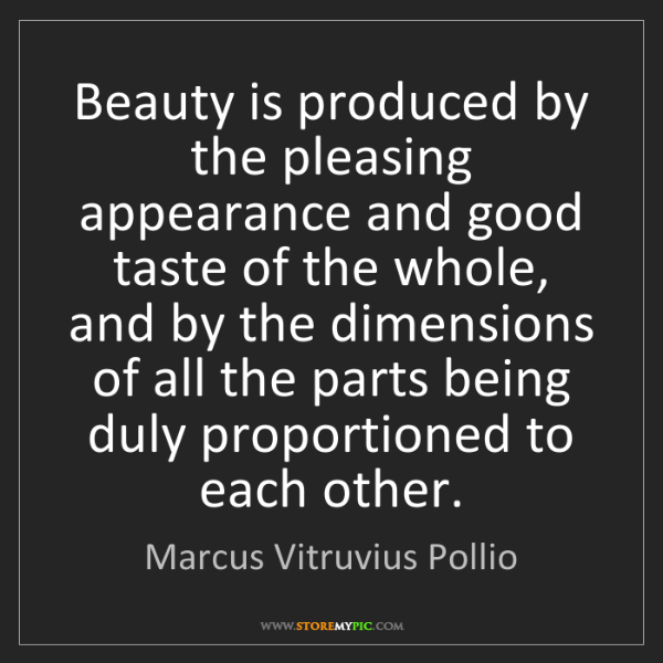 Marcus Vitruvius Pollio: Beauty is produced by the pleasing appearance and good...