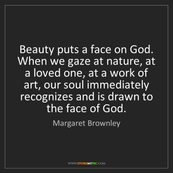 Margaret Brownley: Beauty puts a face on God. When we gaze at nature, at...