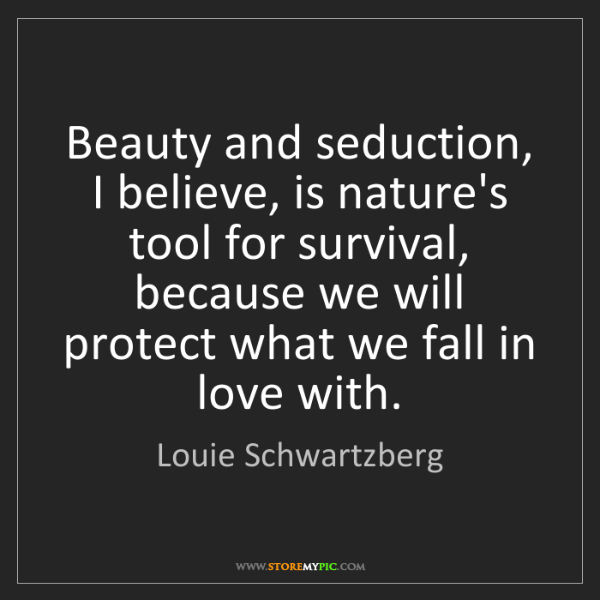 Louie Schwartzberg: Beauty and seduction, I believe, is nature's tool for...