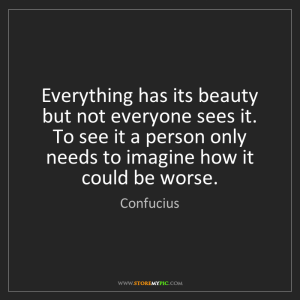 Confucius: Everything has its beauty but not everyone sees it. To...