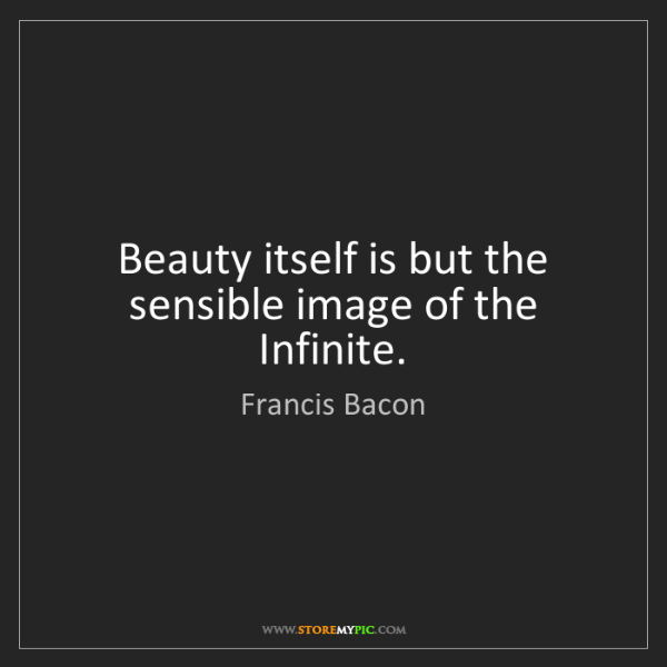 Francis Bacon: Beauty itself is but the sensible image of the Infinite.