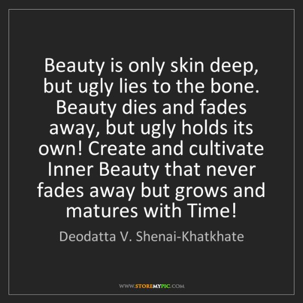 Deodatta V. Shenai-Khatkhate: Beauty is only skin deep, but ugly lies to the bone....