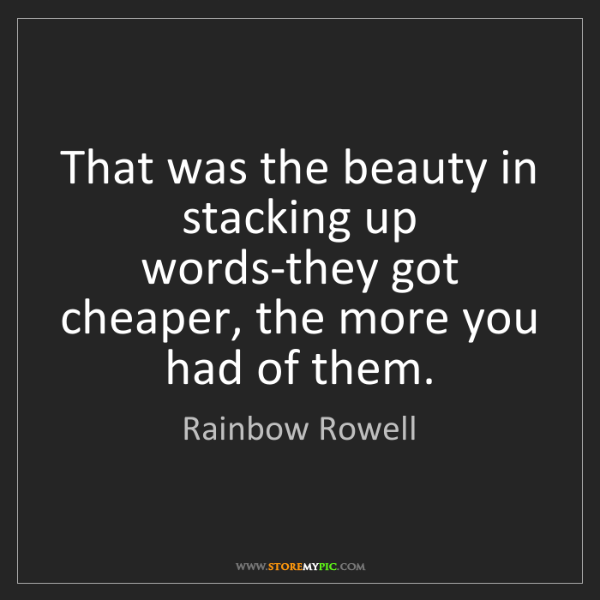 Rainbow Rowell: That was the beauty in stacking up words-they got cheaper,...