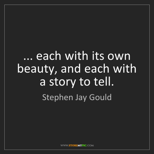 Stephen Jay Gould: ... each with its own beauty, and each with a story to...