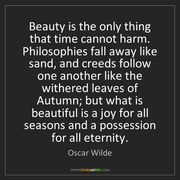 Oscar Wilde: Beauty is the only thing that time cannot harm. Philosophies...